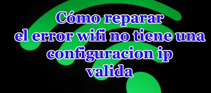 Cómo solucionar Wifi no tiene una configuración IP valida